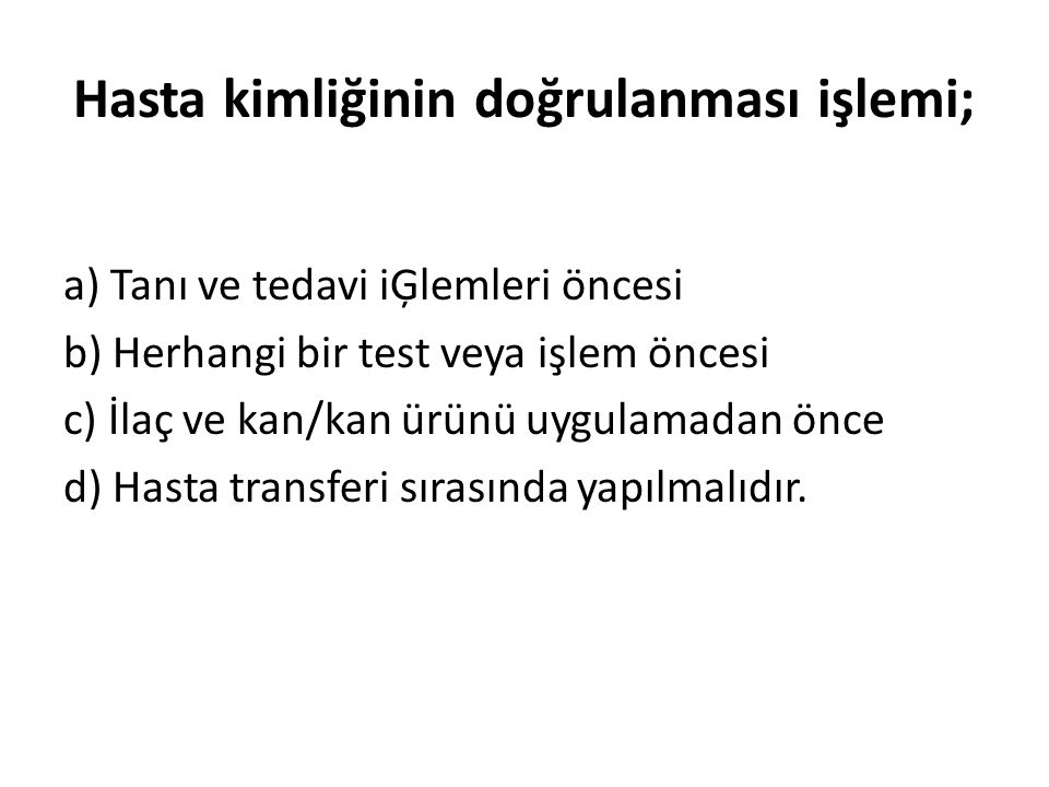 Hasta kimliğinin doğrulanması işlemi; a) Tanı ve tedavi iĢlemleri öncesi b) Herhangi bir test veya işlem öncesi c) İlaç ve kan/kan ürünü uygulamadan ö