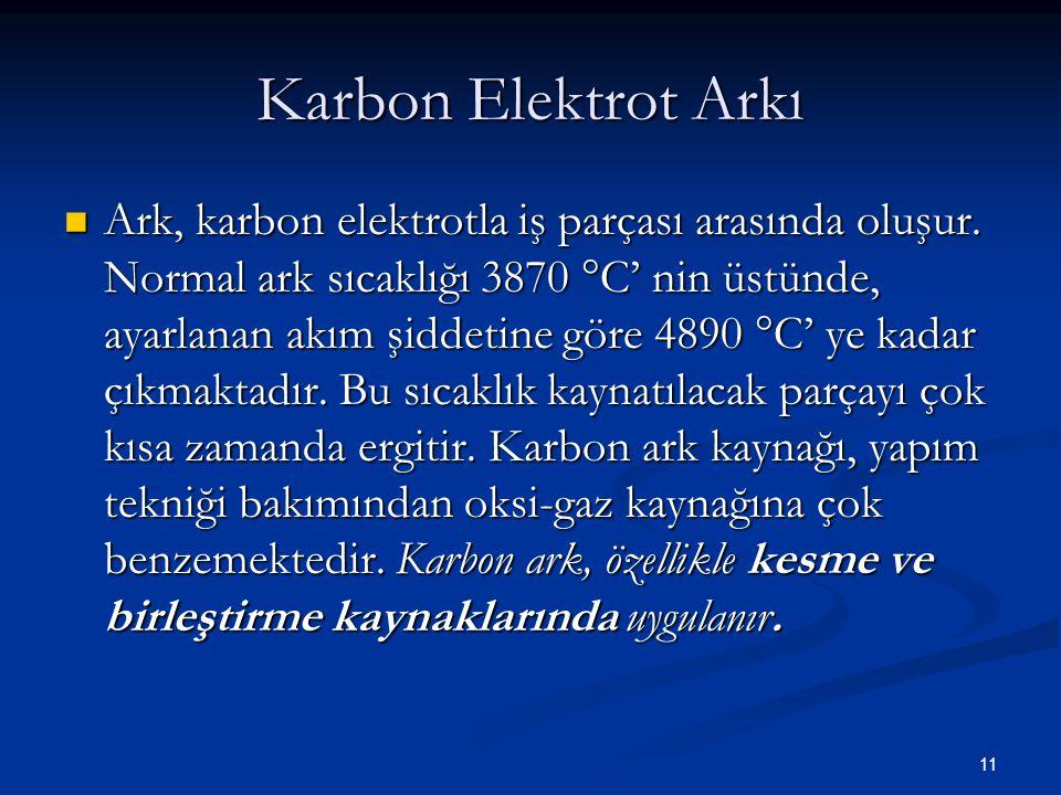 11 Karbon Elektrot Arkı Ark, karbon elektrotla iş parçası arasında oluşur. Normal ark sıcaklığı 3870  C' nin üstünde, ayarlanan akım şiddetine göre 4