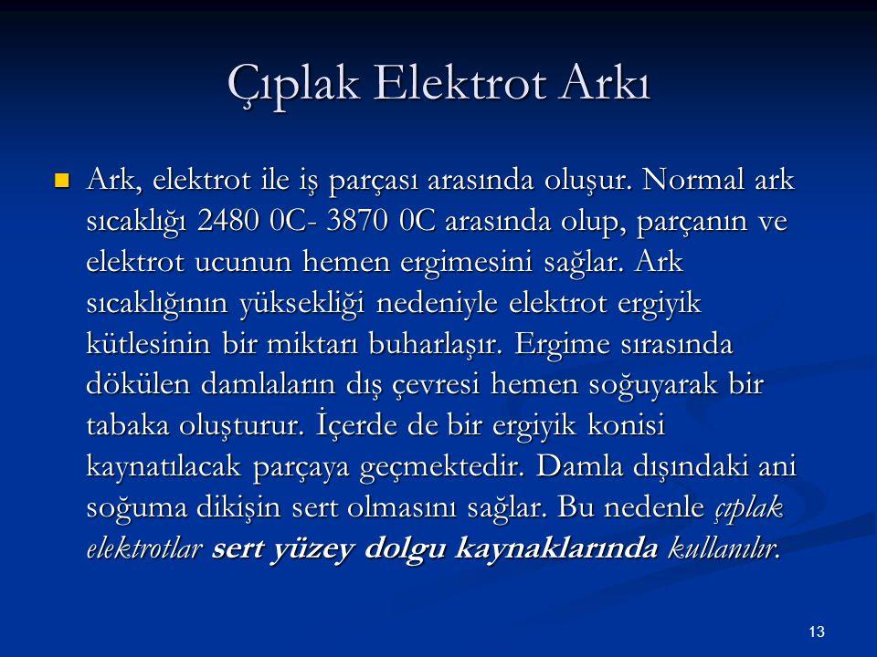13 Çıplak Elektrot Arkı Ark, elektrot ile iş parçası arasında oluşur. Normal ark sıcaklığı 2480 0C- 3870 0C arasında olup, parçanın ve elektrot ucunun