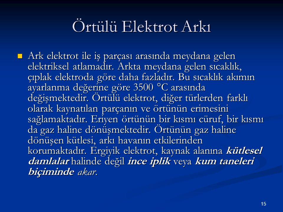 15 Örtülü Elektrot Arkı Ark elektrot ile iş parçası arasında meydana gelen elektriksel atlamadır. Arkta meydana gelen sıcaklık, çıplak elektroda göre