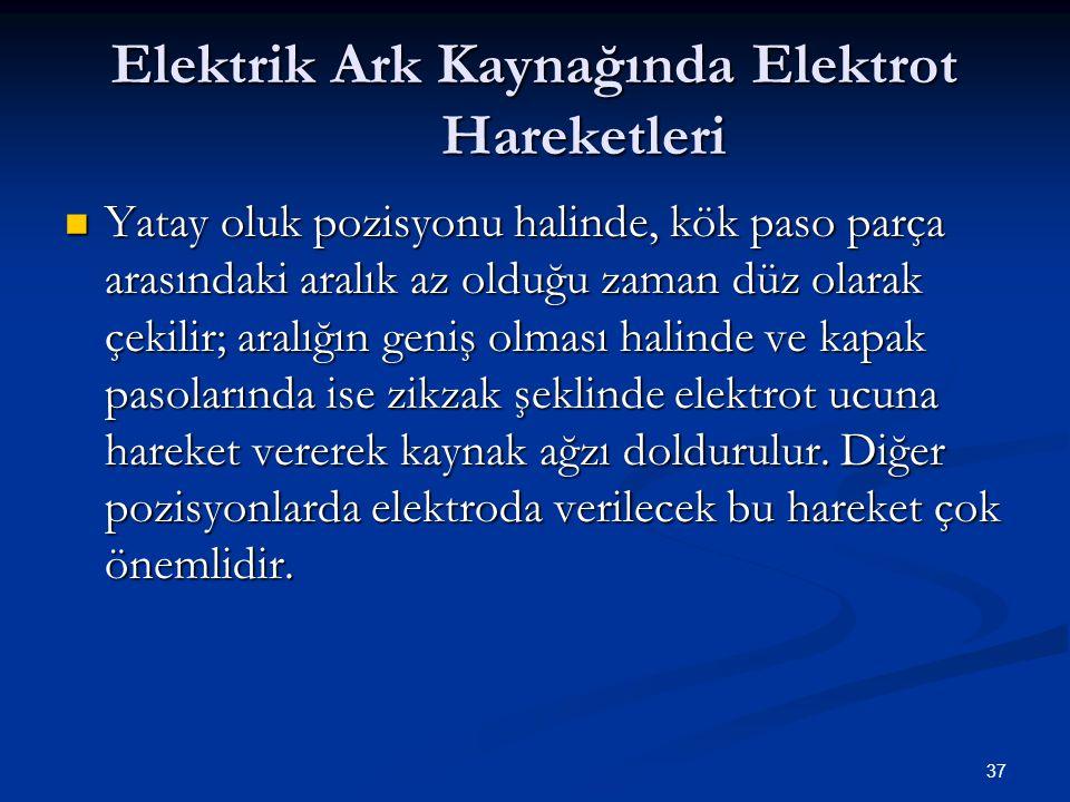 37 Elektrik Ark Kaynağında Elektrot Hareketleri Yatay oluk pozisyonu halinde, kök paso parça arasındaki aralık az olduğu zaman düz olarak çekilir; ara