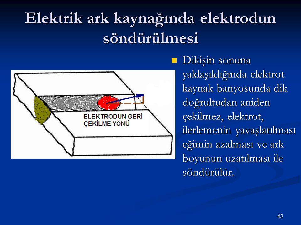 42 Elektrik ark kaynağında elektrodun söndürülmesi Dikişin sonuna yaklaşıldığında elektrot kaynak banyosunda dik doğrultudan aniden çekilmez, elektrot
