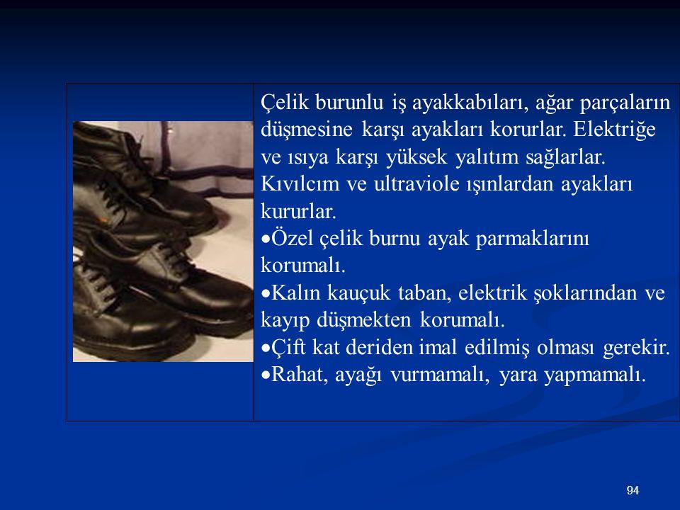 94 Çelik burunlu iş ayakkabıları, ağar parçaların düşmesine karşı ayakları korurlar. Elektriğe ve ısıya karşı yüksek yalıtım sağlarlar. Kıvılcım ve ul