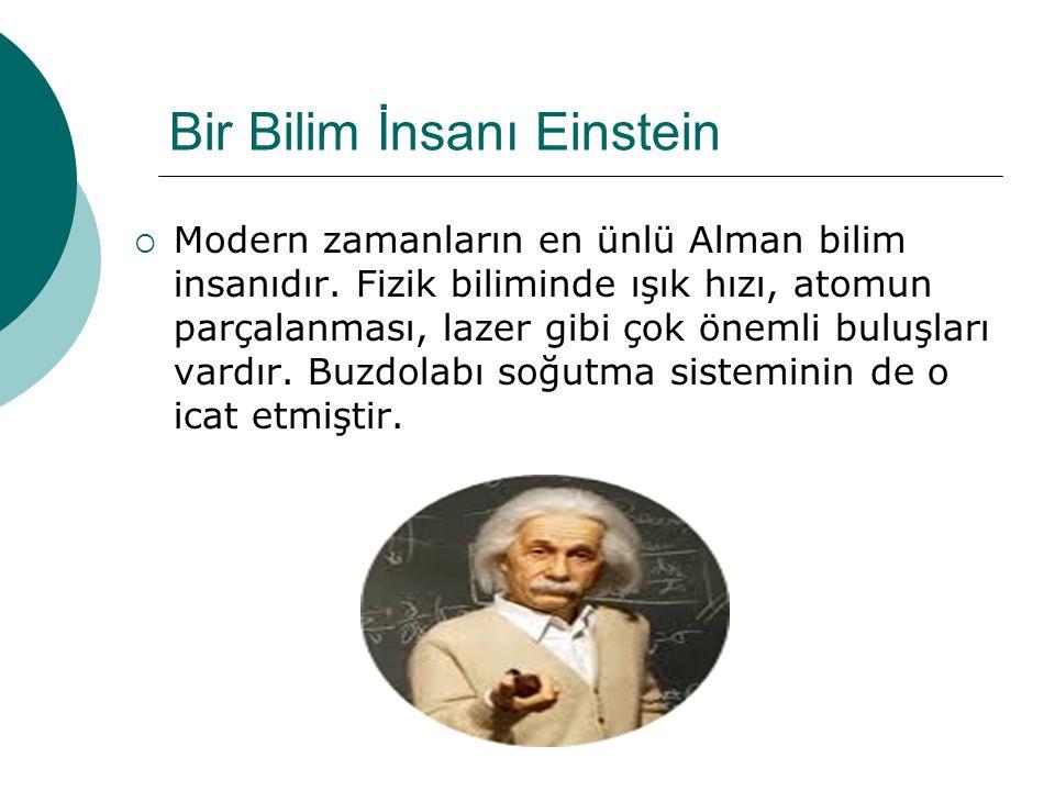 Bir Bilim İnsanı Einstein  Modern zamanların en ünlü Alman bilim insanıdır. Fizik biliminde ışık hızı, atomun parçalanması, lazer gibi çok önemli bul