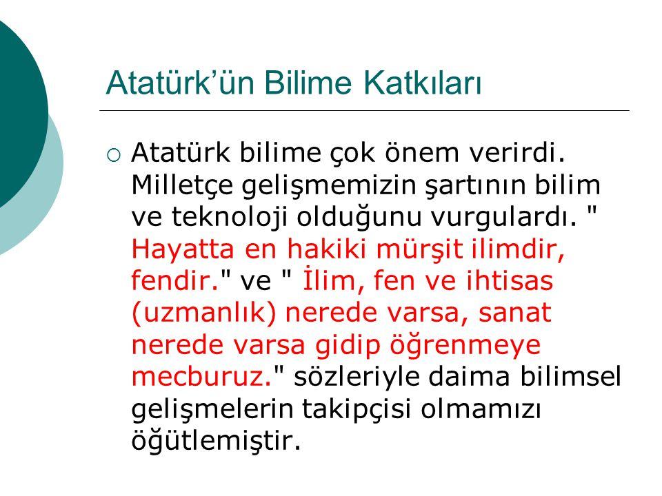 Atatürk'ün Bilime Katkıları  Atatürk bilime çok önem verirdi. Milletçe gelişmemizin şartının bilim ve teknoloji olduğunu vurgulardı.