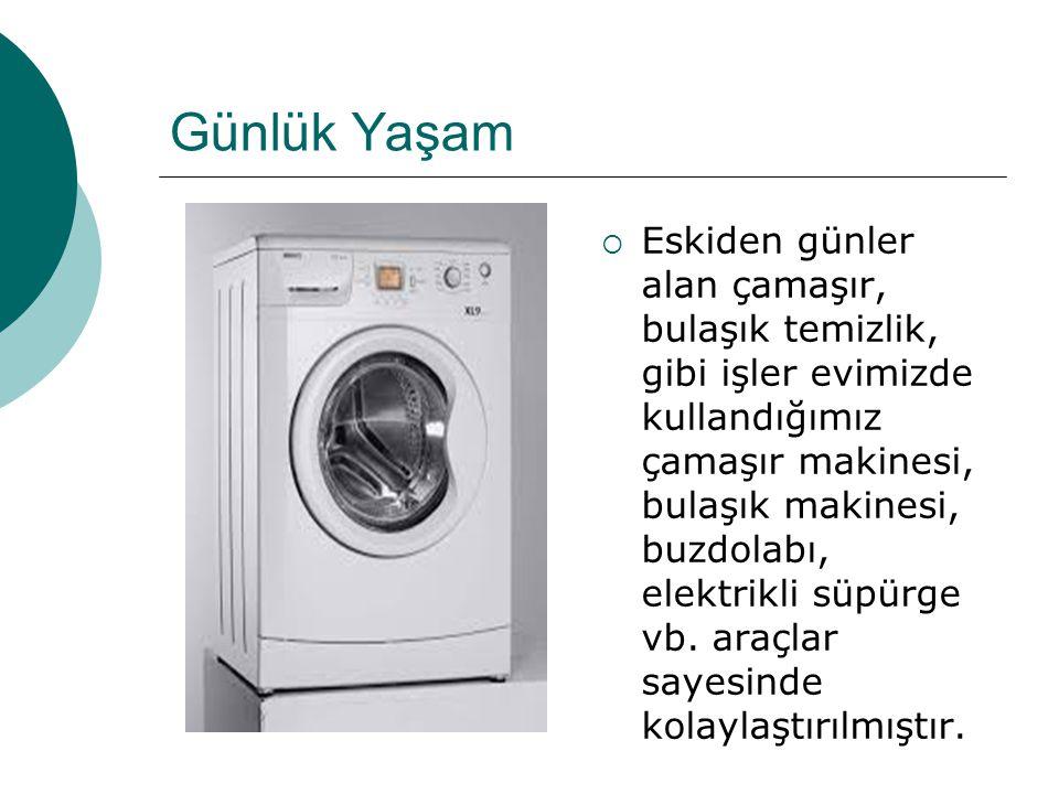 Günlük Yaşam  Eskiden günler alan çamaşır, bulaşık temizlik, gibi işler evimizde kullandığımız çamaşır makinesi, bulaşık makinesi, buzdolabı, elektri