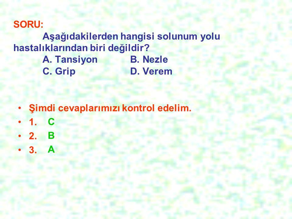 SORU: Aşağıdakilerden hangisi solunum yolu hastalıklarından biri değildir? A. TansiyonB. Nezle C. GripD. Verem Şimdi cevaplarımızı kontrol edelim. 1.
