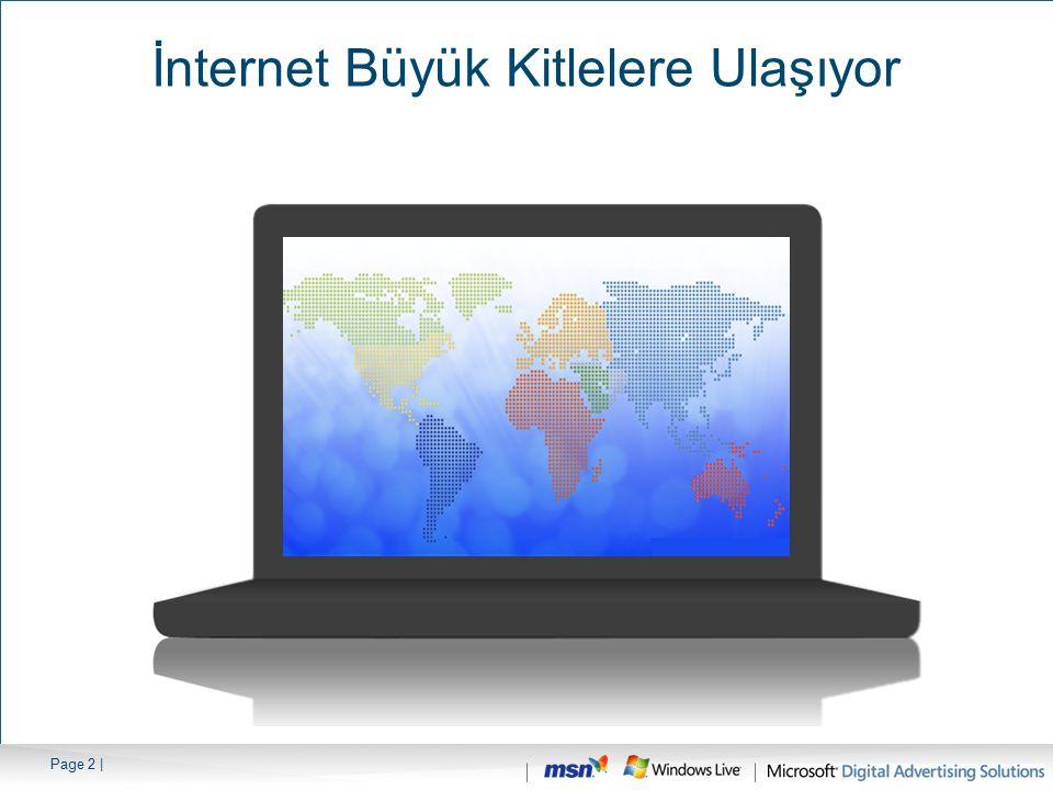 Page 3 | 231 Milyon Kulanıcı (Kuzey Amerika) 207.2 Milyon Kullanıcı (Sadece ABD) 102 Milyon Kullanıcı (Latin Amerika) 319 Milyon Kullanıcı (Avrupa) 20 Milyon Kullanıcı (Orta Doğu) 409 Milyon Kullanıcı (Asya) 33 Milyon Kullanıcı (Afrika) 19 Milyon Kullanıcı (Avustralya) Source: Internet World Stats, Sept 2006 İnternet Büyük Kitlelere Ulaşıyor 1.340 Milyon Kullanıcı (Toplam)