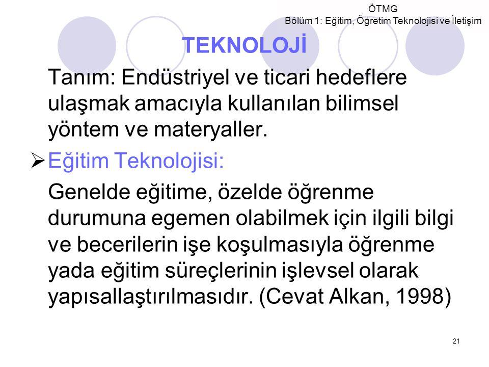 ÖTMG Bölüm 1: Eğitim, Öğretim Teknolojisi ve İletişim 21 TEKNOLOJİ Tanım: Endüstriyel ve ticari hedeflere ulaşmak amacıyla kullanılan bilimsel yöntem