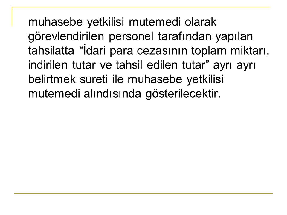 """muhasebe yetkilisi mutemedi olarak görevlendirilen personel tarafından yapılan tahsilatta """"İdari para cezasının toplam miktarı, indirilen tutar ve tah"""