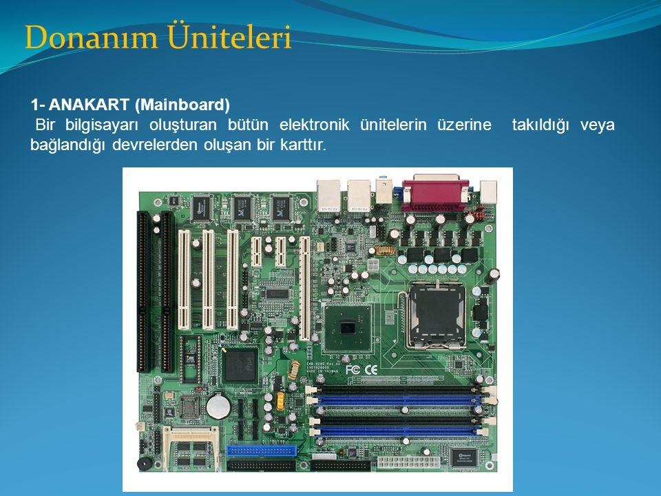 Donanım Üniteleri 1- ANAKART (Mainboard) Bir bilgisayarı oluşturan bütün elektronik ünitelerin üzerine takıldığı veya bağlandığı devrelerden oluşan bi