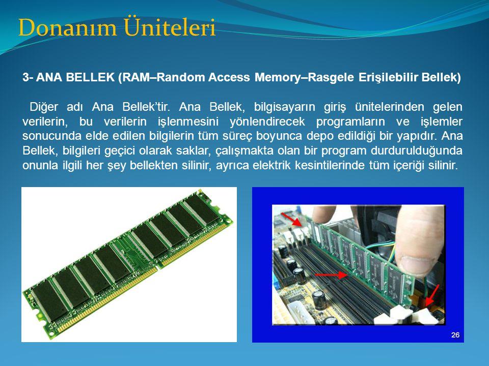 Donanım Üniteleri 3- ANA BELLEK (RAM–Random Access Memory–Rasgele Erişilebilir Bellek) Diğer adı Ana Bellek'tir. Ana Bellek, bilgisayarın giriş ünitel
