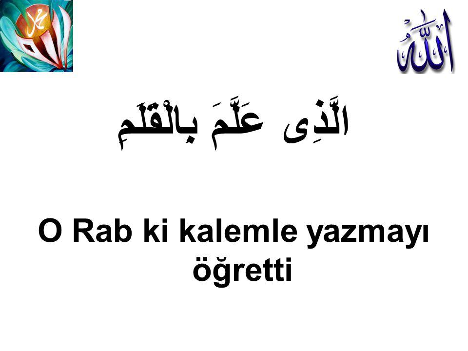 الَّذِى عَلَّمَ بِالْقَلَمِ O Rab ki kalemle yazmayı öğretti