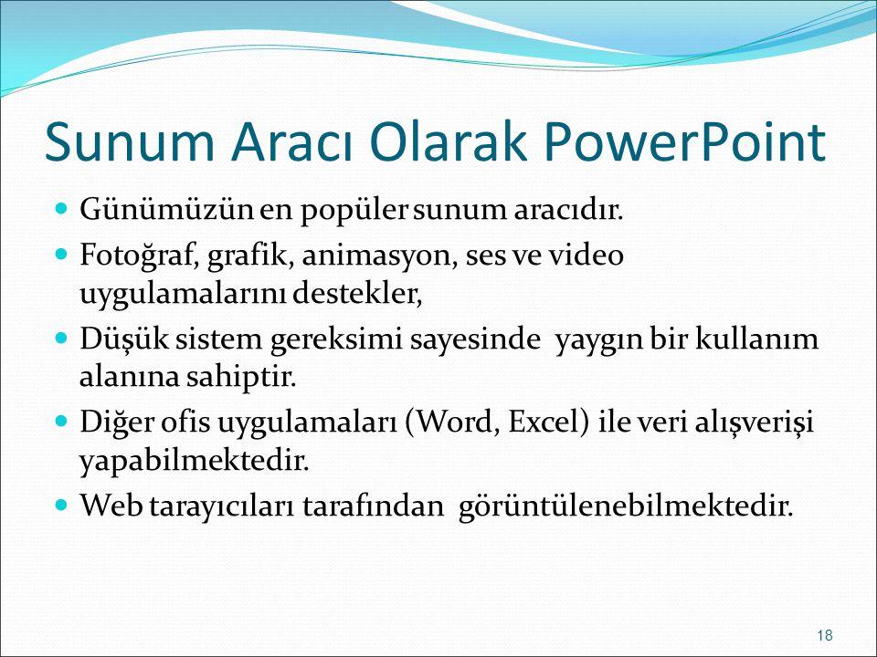 Sunum Aracı Olarak PowerPoint 18 Günümüzün en popüler sunum aracıdır. Fotoğraf, grafik, animasyon, ses ve video uygulamalarını destekler, Düşük sistem