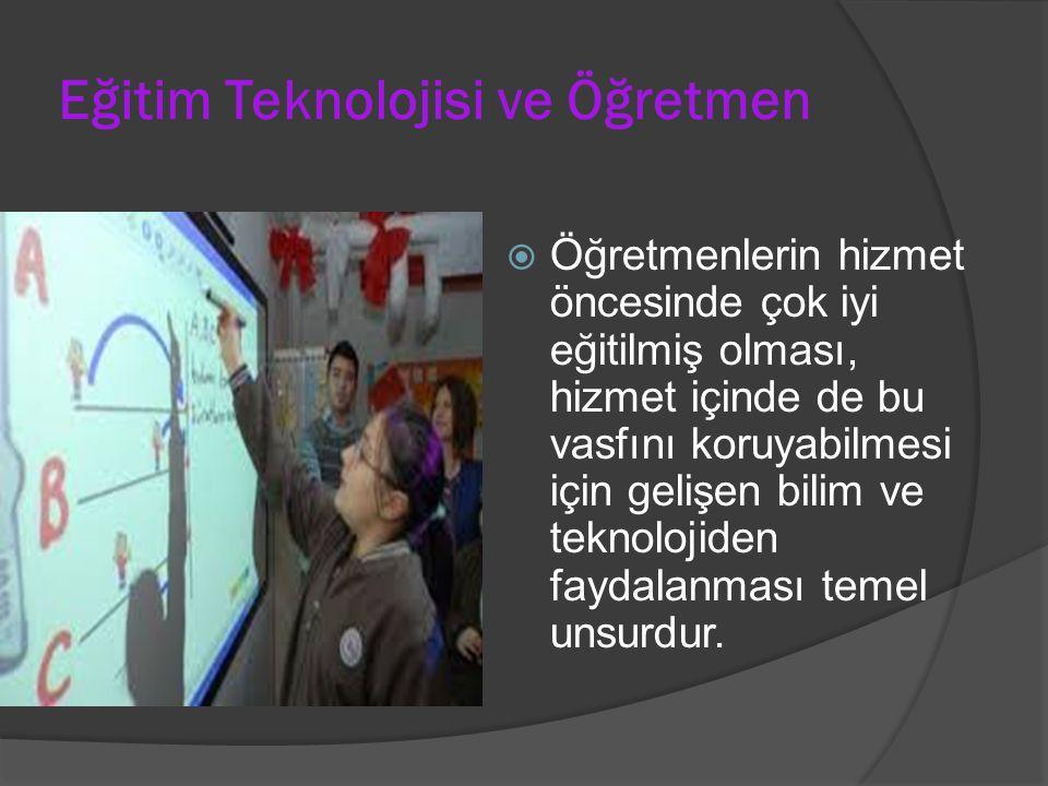 Eğitim Teknolojisi ve Öğretmen  Öğretmenlerin hizmet öncesinde çok iyi eğitilmiş olması, hizmet içinde de bu vasfını koruyabilmesi için gelişen bilim