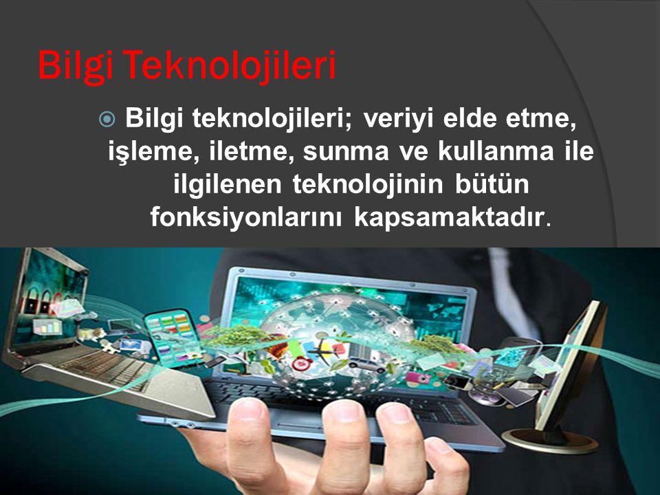 Bilgi Teknolojileri  Bilgi teknolojileri; veriyi elde etme, işleme, iletme, sunma ve kullanma ile ilgilenen teknolojinin bütün fonksiyonlarını kapsam