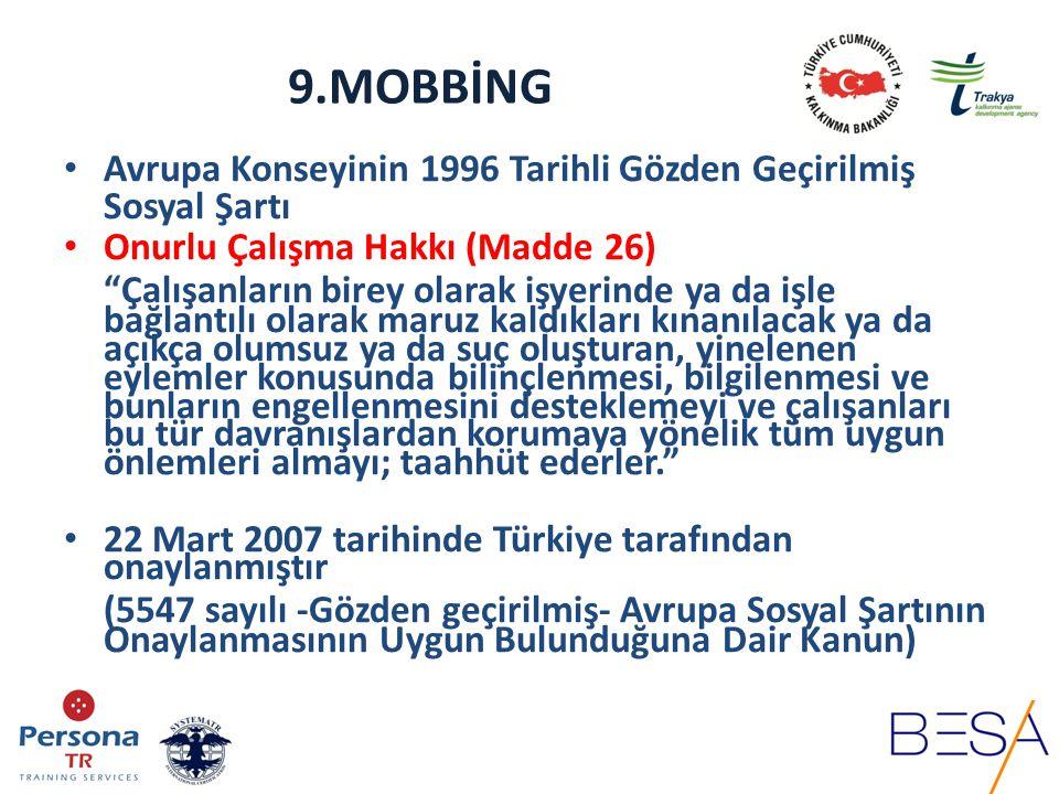9.MOBBİNG TCK'da Suç olarak Düzenlenmiş Mobbing Aracı Olarak Kullanılan Fiiller Kasten Yaralama MADDE 86 Eziyet MADDE 96 Cinsel Saldırı MADDE 102 Tehdit MADDE 106 Şantaj MADDE 107 Siyasi hakların kullanılmasının engellenmesi MADDE 114 İnanç, düşünce ve kanaat hürriyetinin kullanılmasını engelleme MADDE 115 İş ve çalışma hürriyetinin ihlali MADDE 117 Sendikal hakların kullanılmasının engellenmesi MADDE 118 Haksız arama MADDE 120 Dilekçe hakkının kullanılmasının engellenmesi MADDE 121 Ayırımcılık MADDE 122 Hakaret MADDE 125 Haberleşmenin gizliliğini ihlal MADDE 132 Mala Zarar Verme MADDE 151 Görevi kötüye kullanma MADDE 257 Suç delillerini yok etme, gizleme veya değiştirme MADDE 281 Suçluyu kayırma MADDE 283