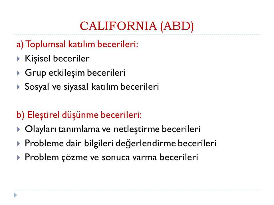 CALIFORNIA (ABD) a) Toplumsal katılım becerileri:  Kişisel beceriler  Grup etkileşim becerileri  Sosyal ve siyasal katılım becerileri b) Eleştirel düşünme becerileri:  Olayları tanımlama ve netleştirme becerileri  Probleme dair bilgileri de ğ erlendirme becerileri  Problem çözme ve sonuca varma becerileri