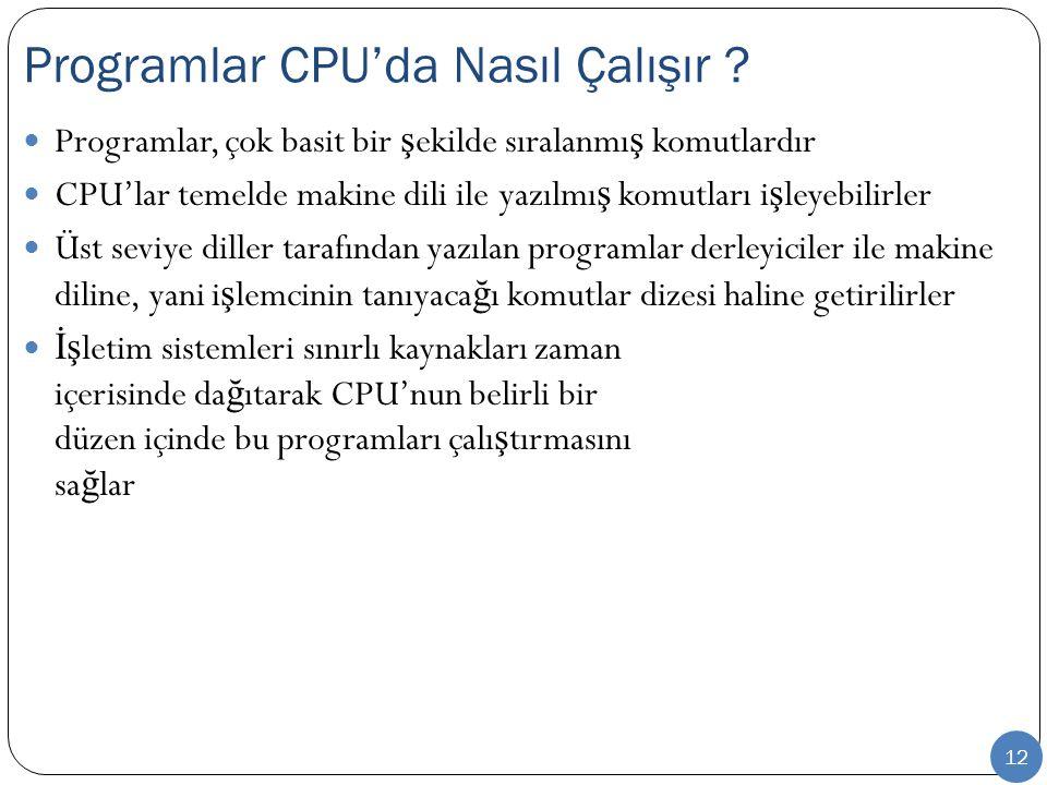 12 Programlar, çok basit bir ş ekilde sıralanmı ş komutlardır CPU'lar temelde makine dili ile yazılmı ş komutları i ş leyebilirler Üst seviye diller tarafından yazılan programlar derleyiciler ile makine diline, yani i ş lemcinin tanıyaca ğ ı komutlar dizesi haline getirilirler İş letim sistemleri sınırlı kaynakları zaman içerisinde da ğ ıtarak CPU'nun belirli bir düzen içinde bu programları çalı ş tırmasını sa ğ lar Programlar CPU'da Nasıl Çalışır ?