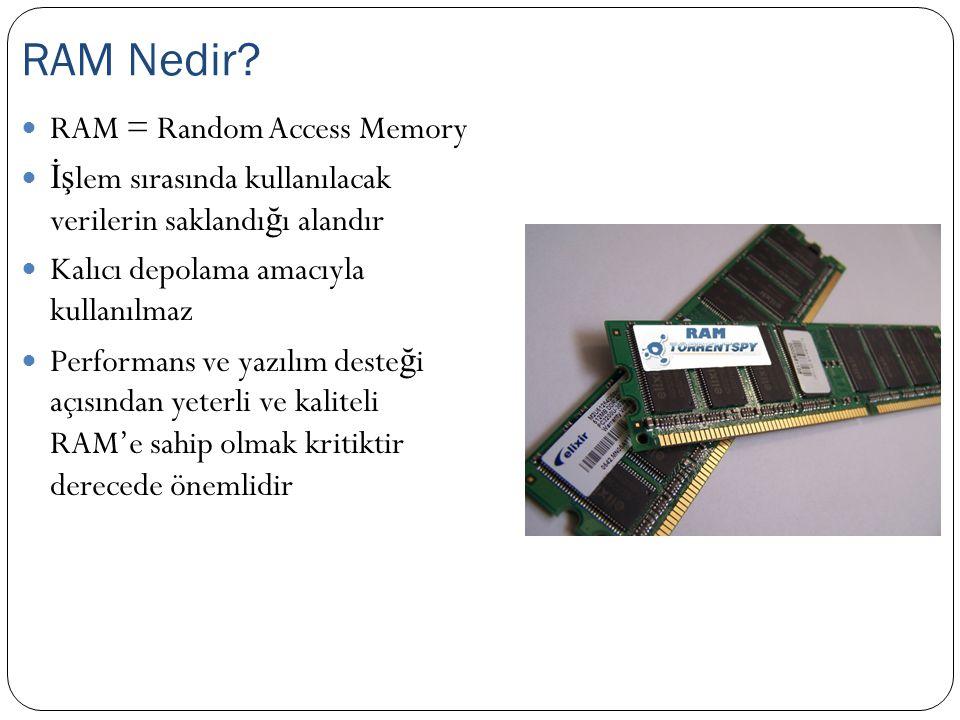 RAM = Random Access Memory İş lem sırasında kullanılacak verilerin saklandı ğ ı alandır Kalıcı depolama amacıyla kullanılmaz Performans ve yazılım deste ğ i açısından yeterli ve kaliteli RAM'e sahip olmak kritiktir derecede önemlidir RAM Nedir?