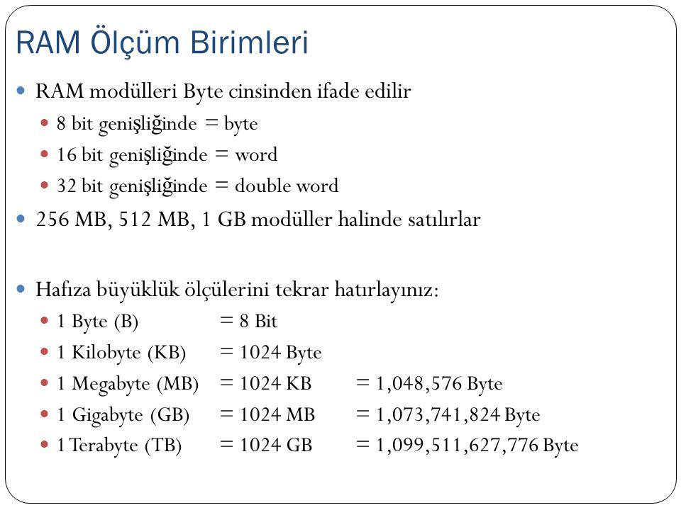 RAM modülleri Byte cinsinden ifade edilir 8 bit geni ş li ğ inde = byte 16 bit geni ş li ğ inde = word 32 bit geni ş li ğ inde = double word 256 MB, 512 MB, 1 GB modüller halinde satılırlar Hafıza büyüklük ölçülerini tekrar hatırlayınız: 1 Byte (B) = 8 Bit 1 Kilobyte (KB) = 1024 Byte 1 Megabyte (MB) = 1024 KB = 1,048,576 Byte 1 Gigabyte (GB) = 1024 MB = 1,073,741,824 Byte 1 Terabyte (TB)= 1024 GB = 1,099,511,627,776 Byte RAM Ölçüm Birimleri