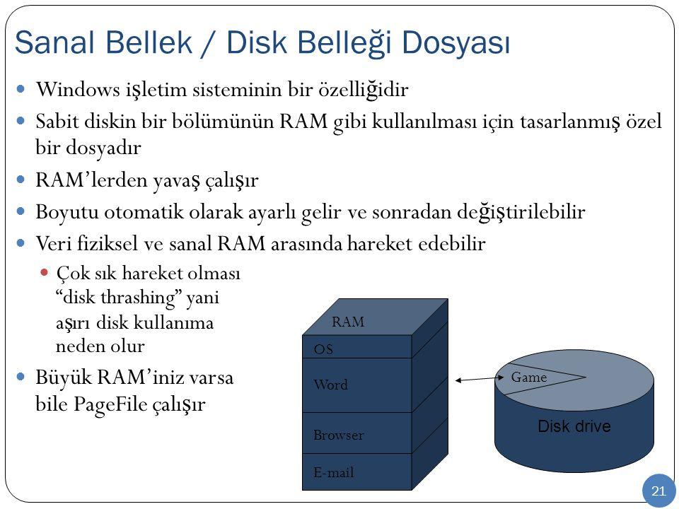 21 Windows i ş letim sisteminin bir özelli ğ idir Sabit diskin bir bölümünün RAM gibi kullanılması için tasarlanmı ş özel bir dosyadır RAM'lerden yava ş çalı ş ır Boyutu otomatik olarak ayarlı gelir ve sonradan de ğ i ş tirilebilir Veri fiziksel ve sanal RAM arasında hareket edebilir Çok sık hareket olması disk thrashing yani a ş ırı disk kullanıma neden olur Büyük RAM'iniz varsa bile PageFile çalı ş ır Sanal Bellek / Disk Belleği Dosyası RAM OS Word Browser E-mail Disk drive Game