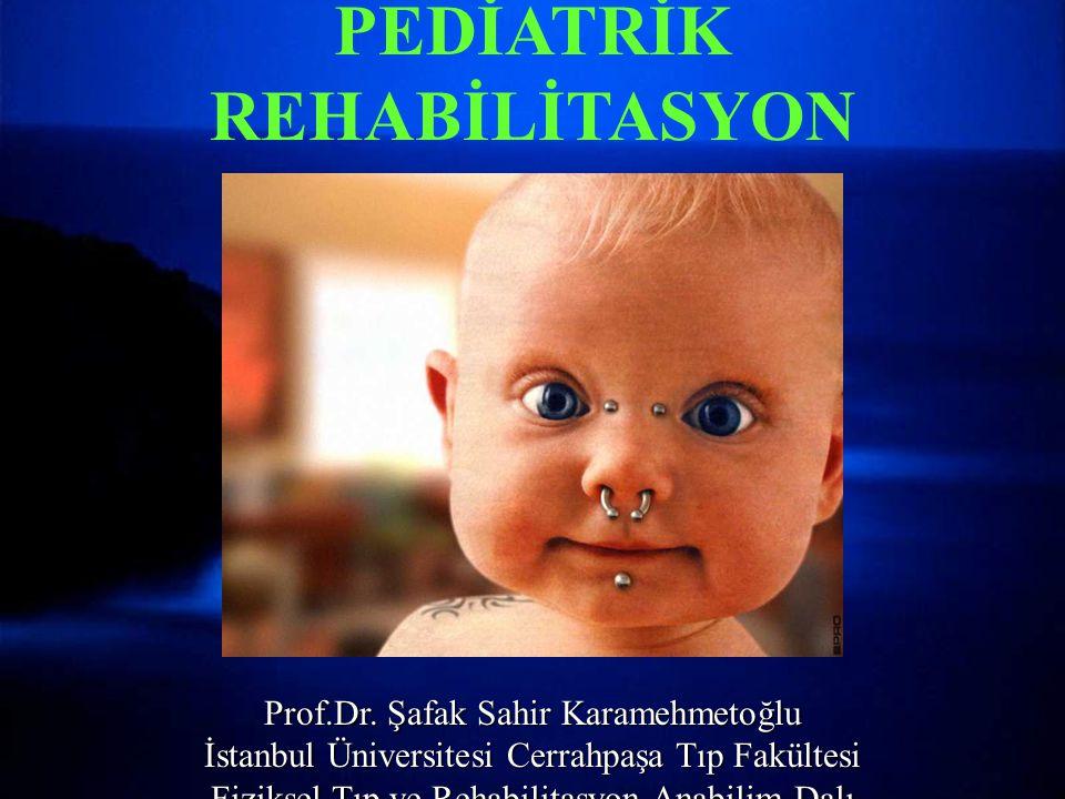 PEDİATRİK REHABİLİTASYON Prof.Dr. Şafak Sahir Karamehmetoğlu İstanbul Üniversitesi Cerrahpaşa Tıp Fakültesi Fiziksel Tıp ve Rehabilitasyon Anabilim Da