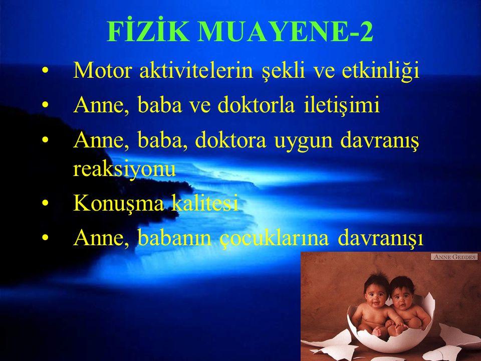 FİZİK MUAYENE-2 Motor aktivitelerin şekli ve etkinliği Anne, baba ve doktorla iletişimi Anne, baba, doktora uygun davranış reaksiyonu Konuşma kalitesi Anne, babanın çocuklarına davranışı