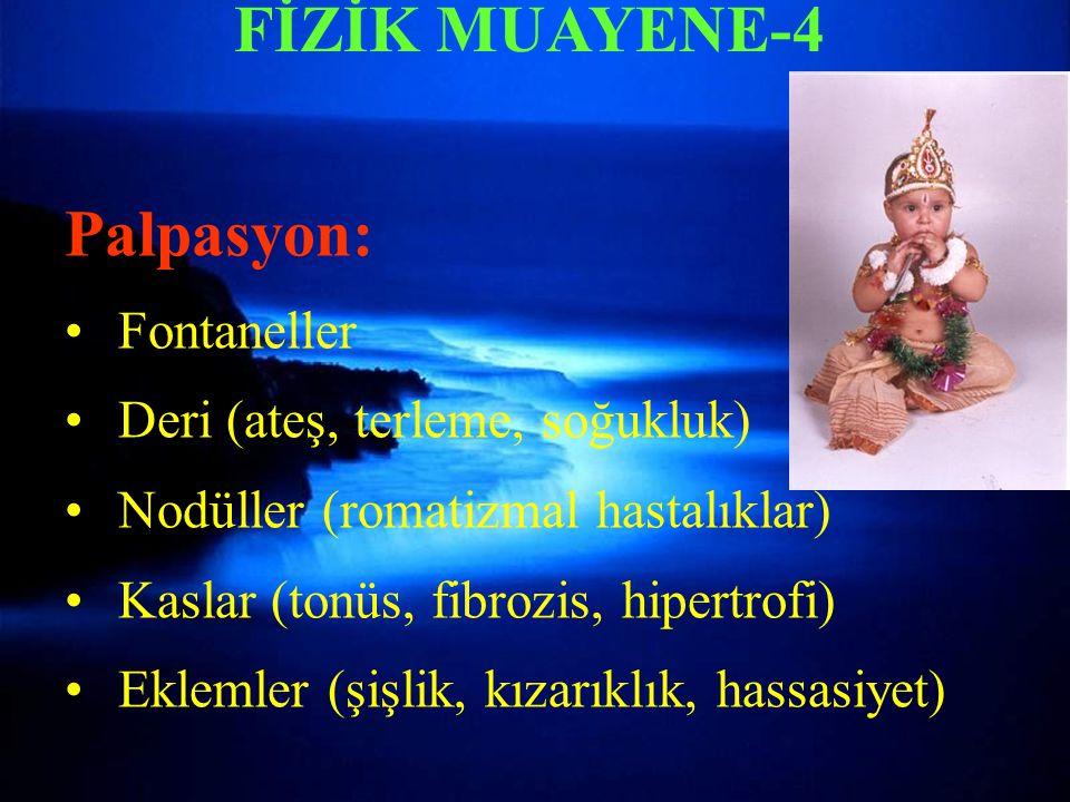 FİZİK MUAYENE-4 Palpasyon: Fontaneller Deri (ateş, terleme, soğukluk) Nodüller (romatizmal hastalıklar) Kaslar (tonüs, fibrozis, hipertrofi) Eklemler (şişlik, kızarıklık, hassasiyet)