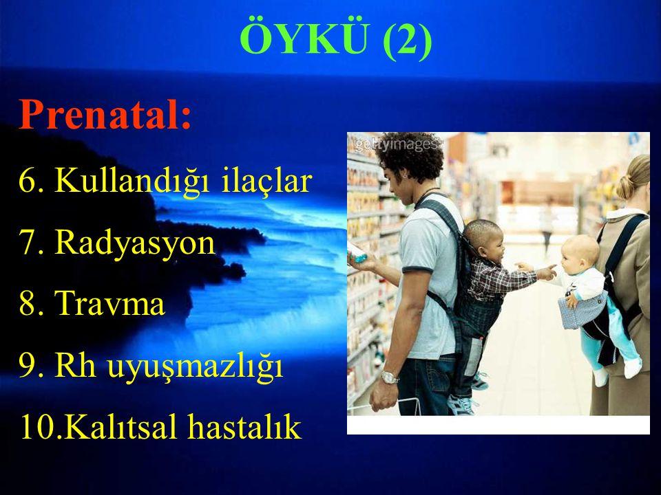 ÖYKÜ (2) Prenatal: 6. Kullandığı ilaçlar 7. Radyasyon 8. Travma 9. Rh uyuşmazlığı 10.Kalıtsal hastalık
