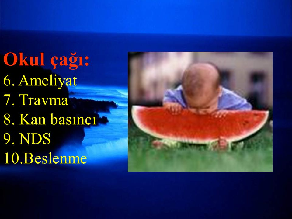 ÖYKÜ (7) Okul çağı: 6. Ameliyat 7. Travma 8. Kan basıncı 9. NDS 10.Beslenme