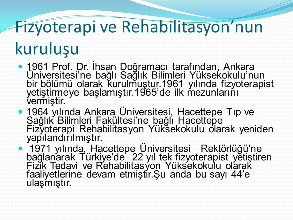 Fizyoterapi ve Rehabilitasyon'nun kuruluşu 1961 Prof. Dr. İhsan Doğramacı tarafından, Ankara Üniversitesi'ne bağlı Sağlık Bilimleri Yüksekokulu'nun bi