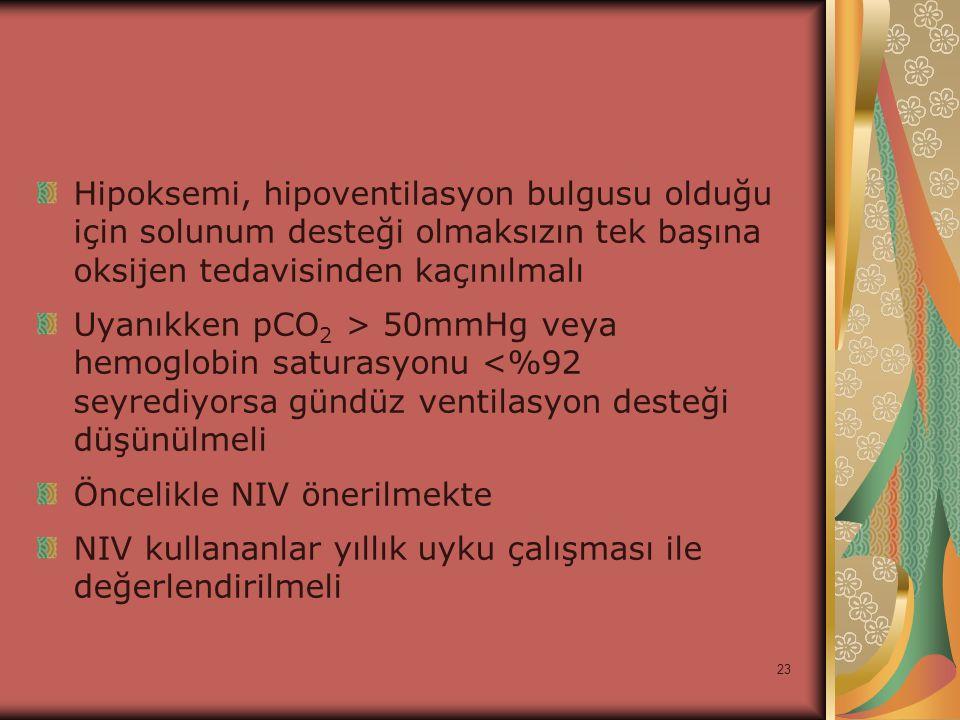 23 Hipoksemi, hipoventilasyon bulgusu olduğu için solunum desteği olmaksızın tek başına oksijen tedavisinden kaçınılmalı Uyanıkken pCO 2 > 50mmHg veya