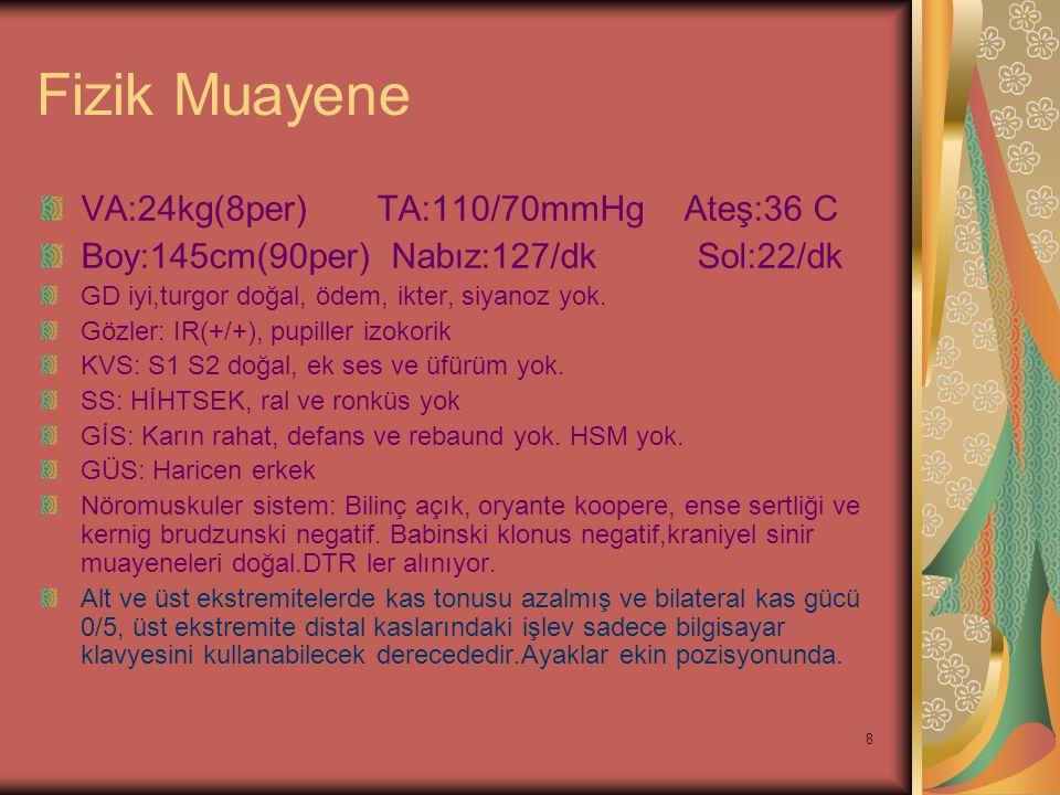 8 Fizik Muayene VA:24kg(8per) TA:110/70mmHg Ateş:36 C Boy:145cm(90per) Nabız:127/dk Sol:22/dk GD iyi,turgor doğal, ödem, ikter, siyanoz yok. Gözler: I