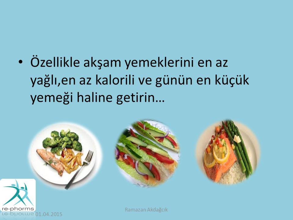 Özellikle akşam yemeklerini en az yağlı,en az kalorili ve günün en küçük yemeği haline getirin… 01.04.2015 Ramazan Akdağcık