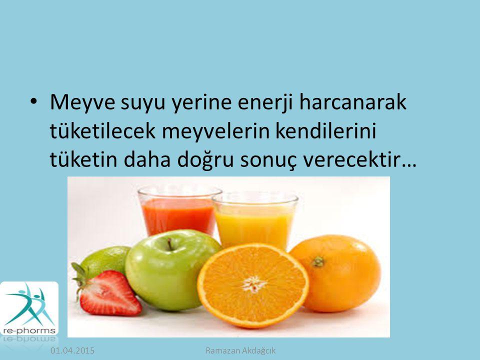 Meyve suyu yerine enerji harcanarak tüketilecek meyvelerin kendilerini tüketin daha doğru sonuç verecektir… 01.04.2015Ramazan Akdağcık