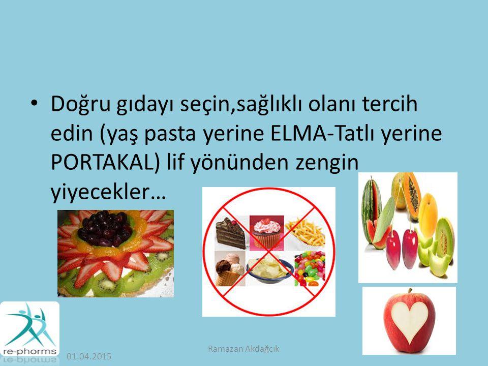 Doğru gıdayı seçin,sağlıklı olanı tercih edin (yaş pasta yerine ELMA-Tatlı yerine PORTAKAL) lif yönünden zengin yiyecekler… 01.04.2015 Ramazan Akdağcık