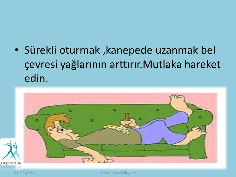 Sürekli oturmak,kanepede uzanmak bel çevresi yağlarının arttırır.Mutlaka hareket edin.