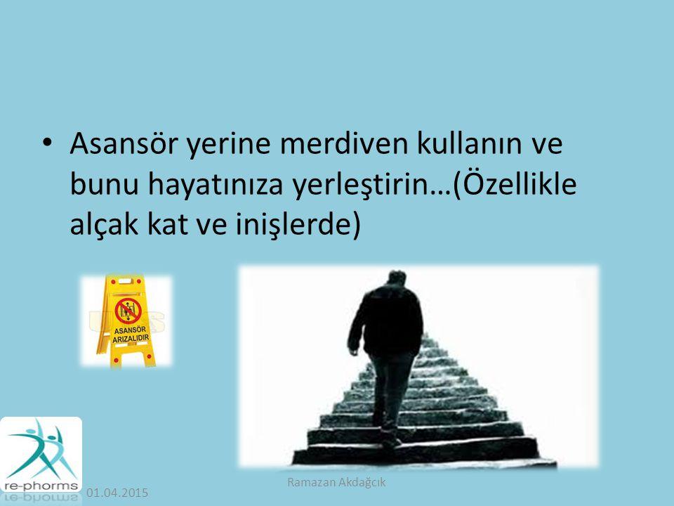 Asansör yerine merdiven kullanın ve bunu hayatınıza yerleştirin…(Özellikle alçak kat ve inişlerde) 01.04.2015 Ramazan Akdağcık