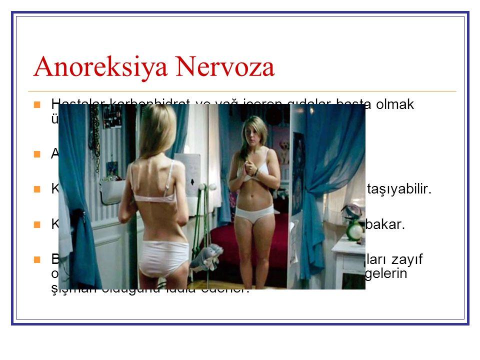 Anoreksiya Nervoza Hastalar karbonhidrat ve yağ içeren gıdalar başta olmak üzere gıda alımını tamamen azaltır. Aşırıhareketli olabilir veya egzersiz y