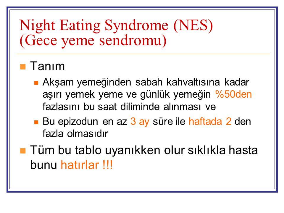 Night Eating Syndrome (NES) (Gece yeme sendromu) Tanım Akşam yemeğinden sabah kahvaltısına kadar aşırı yemek yeme ve günlük yemeğin %50den fazlasını b