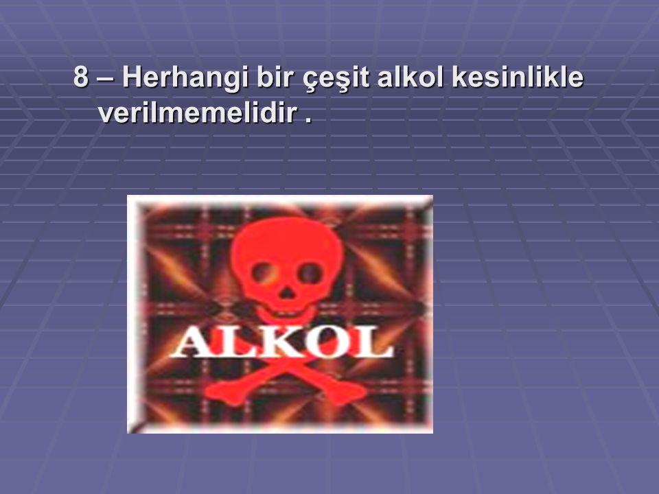 8 – Herhangi bir çeşit alkol kesinlikle verilmemelidir.