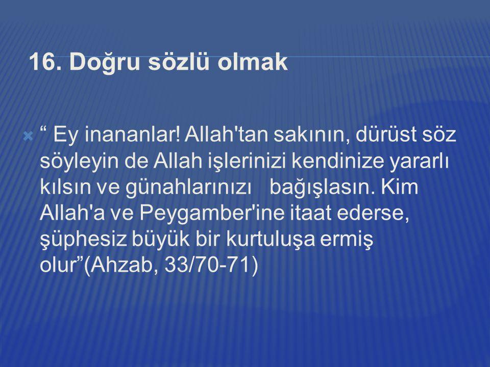 """16. Doğru sözlü olmak  """" Ey inananlar! Allah'tan sakının, dürüst söz söyleyin de Allah işlerinizi kendinize yararlı kılsın ve günahlarınızı bağışlası"""