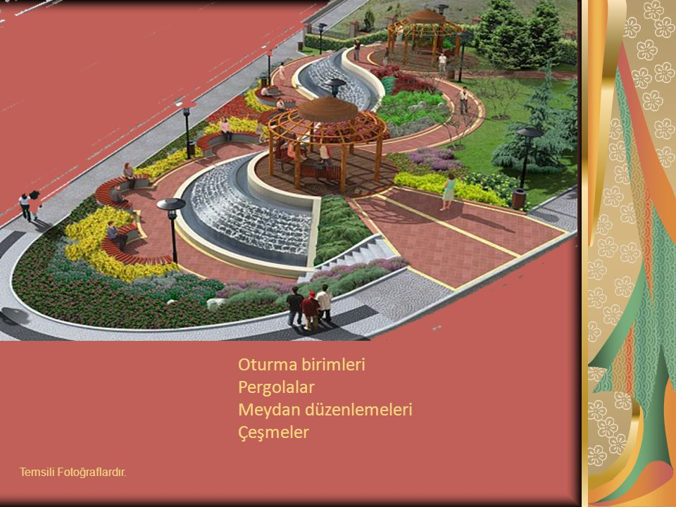 Oturma birimleri Pergolalar Meydan düzenlemeleri Çeşmeler Temsili Fotoğraflardır.