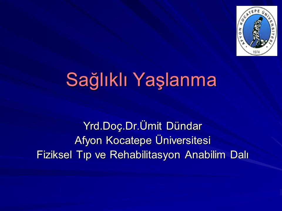 Sağlıklı Yaşlanma Yrd.Doç.Dr.Ümit Dündar Afyon Kocatepe Üniversitesi Fiziksel Tıp ve Rehabilitasyon Anabilim Dalı