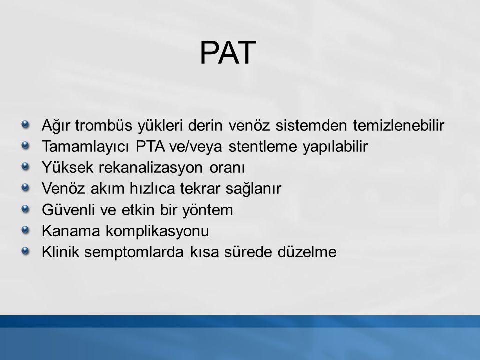 PAT Ağır trombüs yükleri derin venöz sistemden temizlenebilir Tamamlayıcı PTA ve/veya stentleme yapılabilir Yüksek rekanalizasyon oranı Venöz akım hız