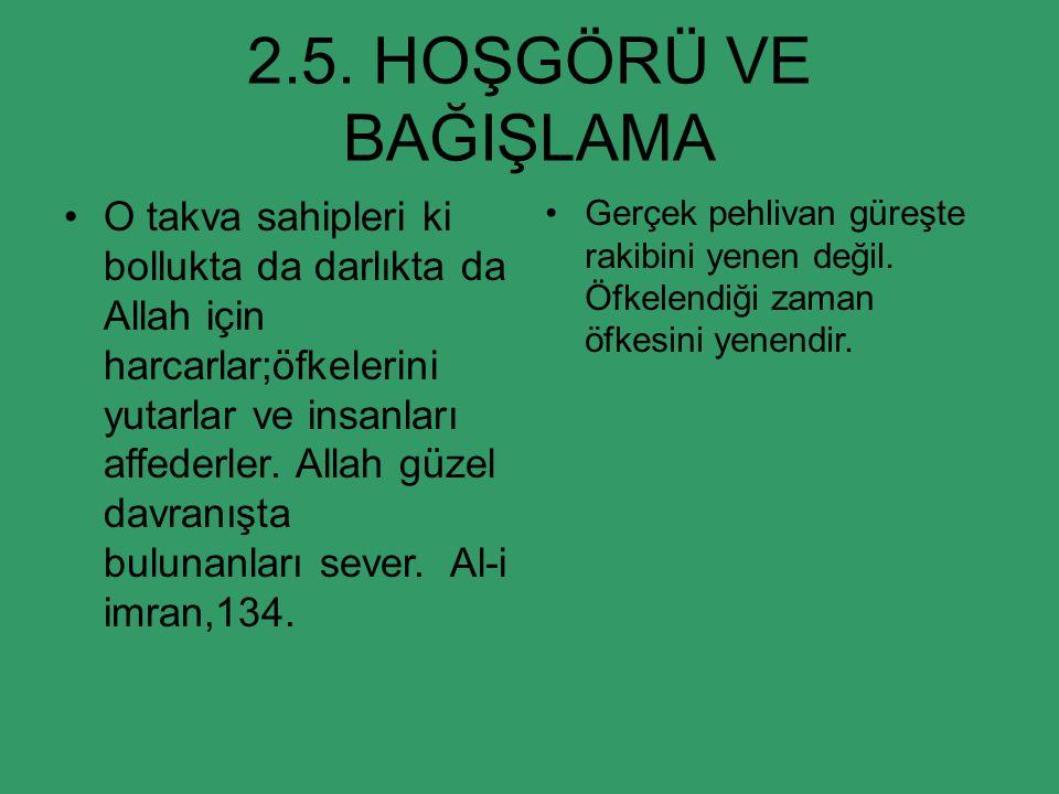 2.5. HOŞGÖRÜ VE BAĞIŞLAMA O takva sahipleri ki bollukta da darlıkta da Allah için harcarlar;öfkelerini yutarlar ve insanları affederler. Allah güzel d