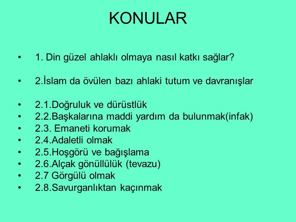 KONULAR 1. Din güzel ahlaklı olmaya nasıl katkı sağlar? 2.İslam da övülen bazı ahlaki tutum ve davranışlar 2.1.Doğruluk ve dürüstlük 2.2.Başkalarına m