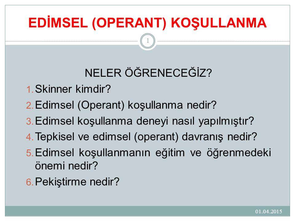 EDİMSEL (OPERANT) KOŞULLANMA 01.04.2015 1 NELER ÖĞRENECEĞİZ? 1. Skinner kimdir? 2. Edimsel (Operant) koşullanma nedir? 3. Edimsel koşullanma deneyi na