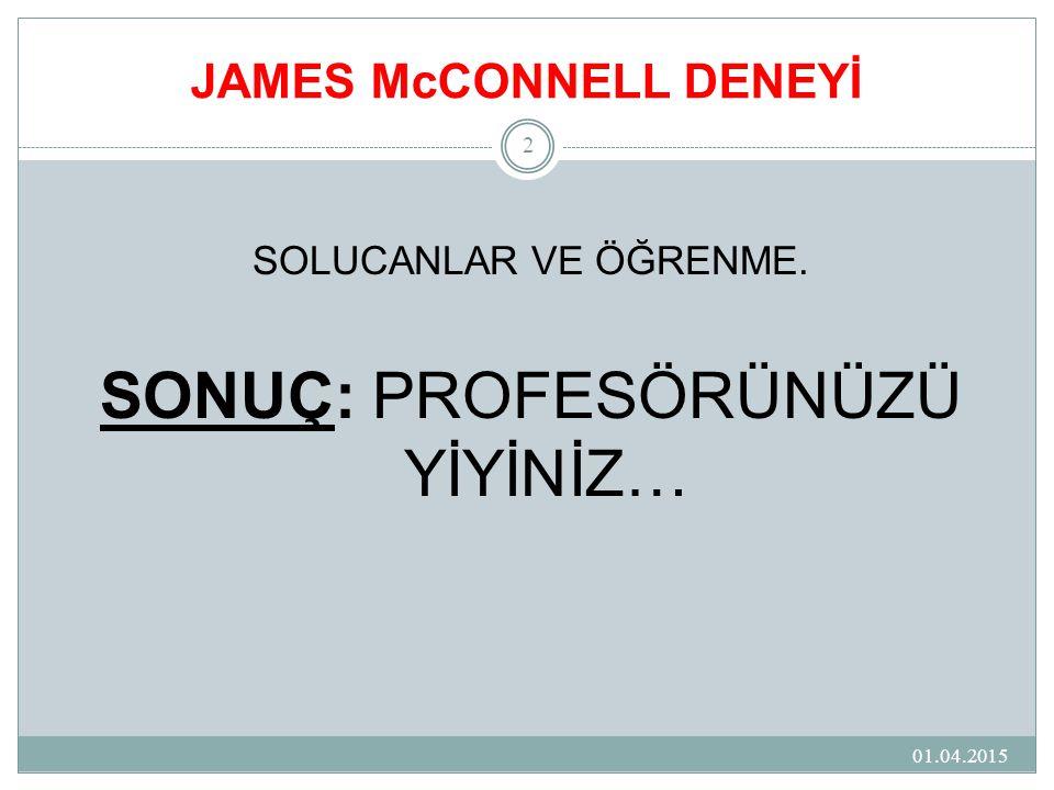 JAMES McCONNELL DENEYİ 01.04.2015 2 SOLUCANLAR VE ÖĞRENME. SONUÇ: PROFESÖRÜNÜZÜ YİYİNİZ…